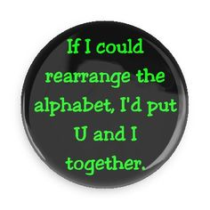 Funny Buttons - Custom Buttons - Promotional Badges - Funny Pick Up Lines Pins - Wacky Buttons - If I could rearrange the alphabet, I'd put U and I together