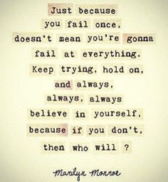 Believe in yourself. If you never fail, you're not trying hard enough.