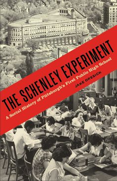 THE SCHENLEY EXPERIMENT: A Social History of Pittsburgh's First Public High School | By Jake Oresick | http://www.psupress.org/books/titles/978-0-271-07833-2.html