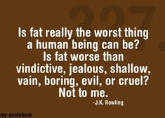 Is being fat worse than being vindictive, jealous, shallow, vain, boring, evil, or cruel? NO!