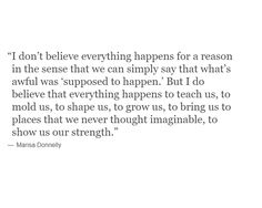 What I mean when I say, 'everything happens for a reason. Wisdom Quotes, True Quotes, Words Quotes, Wise Words, Quotes To Live By, Motivational Quotes, Inspirational Quotes, Sayings, Favorite Quotes