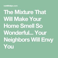 The Mixture That Will Make Your Home Smell So Wonderful... Your Neighbors Will Envy You