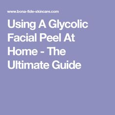Using A Glycolic Facial Peel At Home - The Ultimate Guide