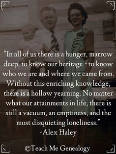 """""""In all of us there is a hunger, marrow deep, to know our heritage - to know who we are and where we came from. Without this enriching knowledge, there is a hollow yearning. No matter what our attainment in life, there is still a vacuum, an emptiness, and the most disquieting loneliness."""" -Alex Haley ~ Teach Me Genealogy"""