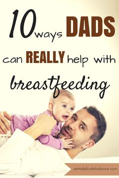 10 Ways Dads Can REALLY Help with Breastfeeding, need to get hubby on this