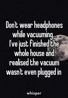 Don't wear headphones while vacuuming..I've just finished the whole house and realized the vacuum wasn't even plugged in.