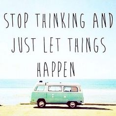 Stop thinking and just let things happen <3