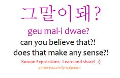 그 말이돼? geu mal-i dwae? can you believe that?! does that make any sense?! /lyricalpeach Korean Language