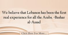 The most popular Bashar al-Assad Quotes About Experience - 18233 : We believe that Lebanon has been the first real experience for all the Arabs. -Bashar al-Assad : Best Experience Quotes Experience Quotes, Believe, Quotes About Experience