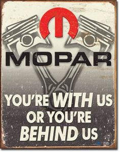 Mopar Behind Us SignMopar you're with us or behind us. The Moparbrand is legendaryfor some of there innovative designs, power and performancein the USA, proudly display these vintage sign reproduc