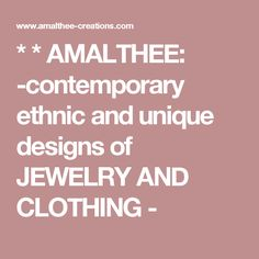 * * AMALTHEE: -contemporary ethnic and unique designs of JEWELRY AND CLOTHING -