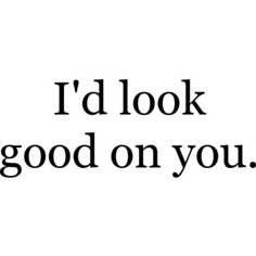 SEX QUOTES I'd look good on you.