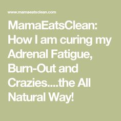 MamaEatsClean: How I am curing my Adrenal Fatigue, Burn-Out and Crazies....the All Natural Way!