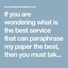 If you are wondering what is the best service that can paraphrase my paper the best, then you must take some things into consideration. First of all most of the services will only reward your paper and not pay attention to the meaning or the little details. Secondly you need a service that will also improve your sentence structure. This service can do it all for you so make  sure to check it out
