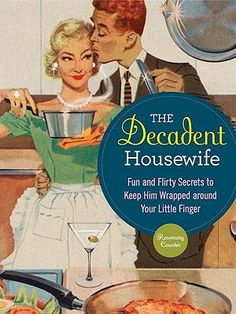 Decadent Housewife...fun and flirty secrets to keep him wrapped around your little finger.  lol.