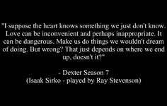 My favorite show is Dexter.  This quote came from it.  Not quite what I look to for romance and quotes on love but... here we are.
