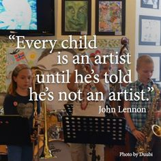 """Every Child is and artist until he's told he's not an artist."""