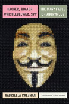 Hacker, Hoaxer, Whistleblower, Spy by Gabriella Coleman   26 Very Important Nonfiction Books You Should Be Reading