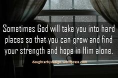 Sometimes God will take you into hard places so that you can grow and find your strength and hope in Him alone.
