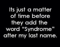 I've always said if they ever find out my mystery illness they will have to name it after me.