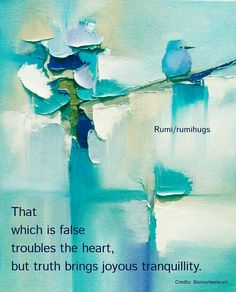 That which is false troubles the heart but truth brings joyous tranquillity.  Rumi/Rumi Hugs Page
