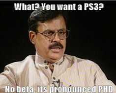 IT's CALLED PhD!!! Lol this is so true... No beta... PHD not PS3! Indian probs...