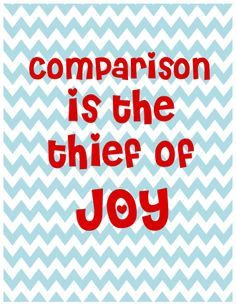 If we could all just stop comparing ourselves to others we would have a lot more joy.