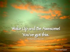 """""""Wake up and be awesome! You've got this."""""""