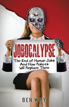 BUY Jobocalypse: The End of Human Jobs and How Robots will Replace Them by Ben Way