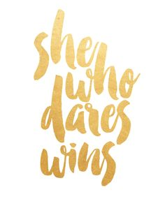 She who dares, wins.