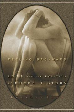 Feeling Backward: Loss and the Politics of Queer History: Heather Love: 9780674032392: Amazon.com: Books