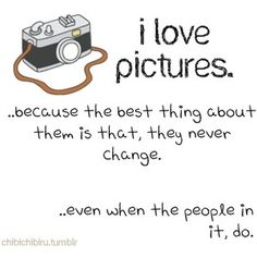 I love pictures...because the best thing about them is that they never change, even when the people in them do.