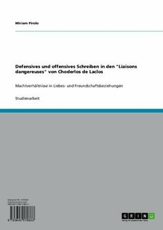 "Defensives und offensives Schreiben in den ""Liaisons dangereuses"" von Choderlos de Laclos (German Edition) by Miriam Pirolo. $18.07. Author: Miriam Pirolo. Publisher: GRIN Verlag GmbH; 1. edition (March 30, 2010). 56 pages"