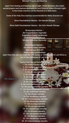 Shivratri Prayers and Mantras  Apart from fasting and keeping vigil at night, Hindu devotees also chant sacred prayers and mantras dedicated to Lord Shiva on Maha Shivratri night. In fact these mantras can be chanted on a daily basis.  Some of the Holy Siva mantras recommended for Maha Sivaratri are  Shiva Panchakshari Mantra - Om Namah Shivaya  Shiva Sakti Panchakshari Mantra - Om Hrim Namah Shivaya  Mrutyunjaya Mantra – Om Trayambakam Yajamahe Sugandhim Pushti Vardhanam Urvarukamiva… Mantra In English, English Prayer, Hinduism History, Lord Shiva Mantra, Sanskrit Symbols, Hindu Rituals, Shiv Ji, Interesting Facts About World, Puja Room