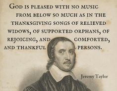 """God is pleased with no music from below so much as in the thanksgiving songs of relieved widows, of supported orphans, of rejoicing, and comforted, and thankful persons.  /  Jeremy Taylor (1613-1667) English cleric and author Sermon 25, """"The Duties of the Tongue,"""" Part 4 [Eph. 4:29]"""