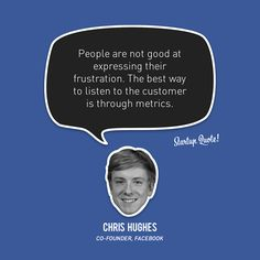People are not good at expressing their frustration The best way to listen to the customer is through metrics-Chris Hughes