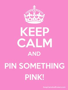 Keep Calm And Pin Something PINK.... I'm laughing out loud.... At how true this PINK statement is....-Ang