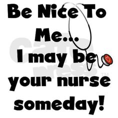 Be Nice to me! I may be your nurse someday :)