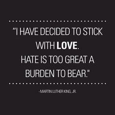 """""""I have decided to stick with love. Hate is too great a burden to bear."""" -In honour of MLK on Martin Luther King Jr. - Thank God! Great Quotes, Quotes To Live By, Inspirational Quotes, Awesome Quotes, Motivational Quotes, Martin Luther King, Words Quotes, Wise Words, A Course In Miracles"""