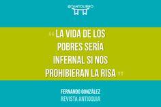 """""""La vida de los pobres sería infernal si nos prohibieran la risa"""" Revista Antioquia - Fernando González"""