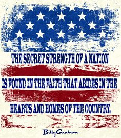 """""""The strength of a nation is found in the faith that abides in the hearts and homes of the country."""" - Billy Graham"""