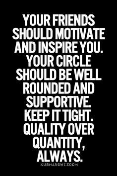 Your friends should motivate and inspire you. Your circle should be well rounded and supportive. Keep it tight. Quality over quantity, always