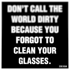"""Don't call the world dirty because you forgot to clean your glasses."""