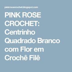 PINK ROSE CROCHET: Centrinho Quadrado Branco com Flor em Crochê Filê