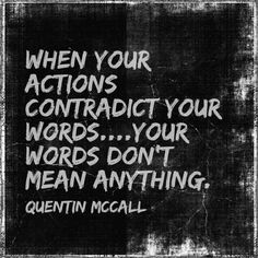 When your actions contradict your words...your words don't mean anything. - Quentin McCall