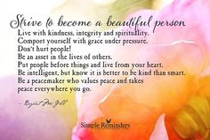 Strive to be a beautiful person inside. That reputation will always go before you and is stronger that a reputation with so many qualifications. ♥