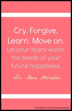 """""""Cry. Forgive. Learn. Move on. Let your tears water the seeds of your future happiness."""" ~ Steve Maraboli"""