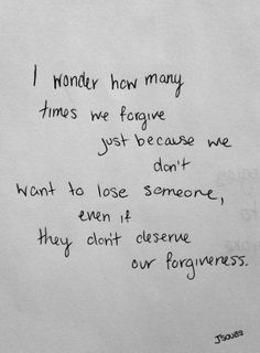 Relationships, friendships, family members we forgive bc we don't want to lose them in our lives