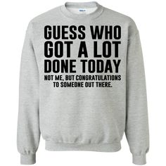 Guess who got a lot done today! (Not me, but congratulations to someone out ther. - Guess who got a lot done today! (Not me, but congratulations to someone out there). – T-shirts, Hoodies & Sweatshirts available – Funny Lazy Shirts Source by - Funny Shirt Sayings, Sarcastic Shirts, Funny Tee Shirts, T Shirts With Sayings, Cute Shirts, Teen Shirts, Girl Shirts, Awesome Shirts, Funny Hoodies