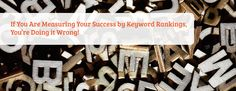 With the changing environment online, marketers have had to find new ways to measure their success. If you're still using keyword rankings to do it, you may have fallen behind the industry.